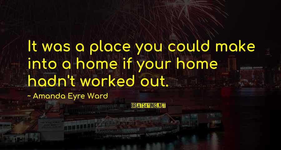 Sray Sayings By Amanda Eyre Ward: It was a place you could make into a home if your home hadn't worked