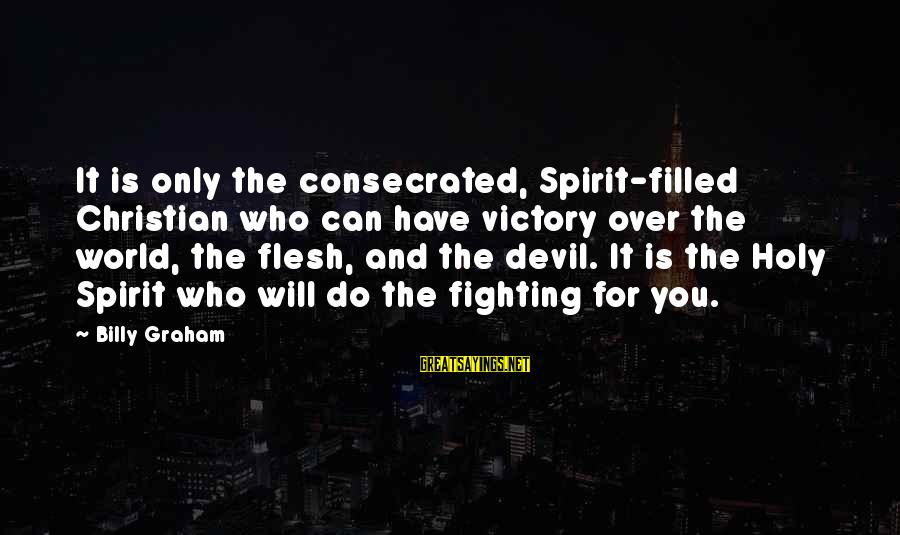 Sray Sayings By Billy Graham: It is only the consecrated, Spirit-filled Christian who can have victory over the world, the