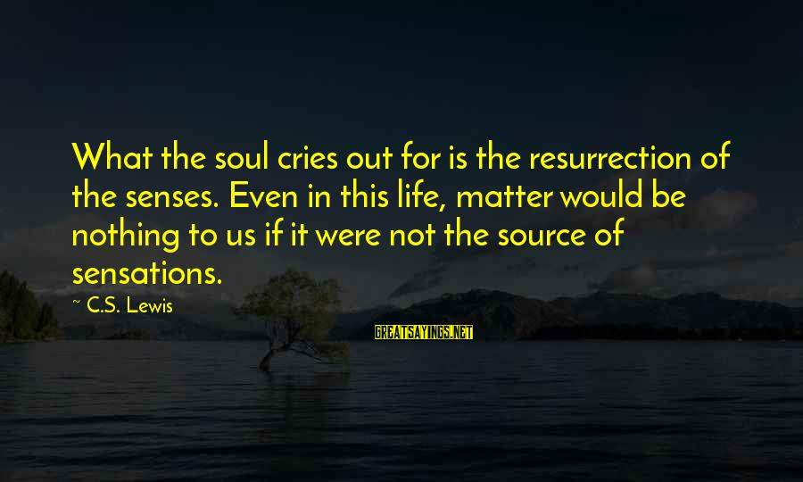 Sray Sayings By C.S. Lewis: What the soul cries out for is the resurrection of the senses. Even in this