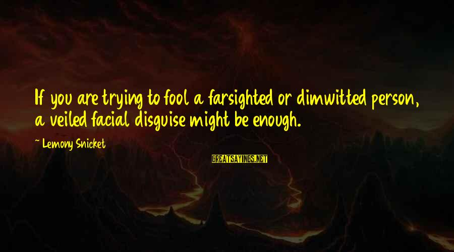 Sray Sayings By Lemony Snicket: If you are trying to fool a farsighted or dimwitted person, a veiled facial disguise