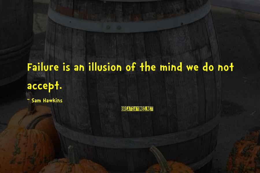 Sray Sayings By Sam Hawkins: Failure is an illusion of the mind we do not accept.