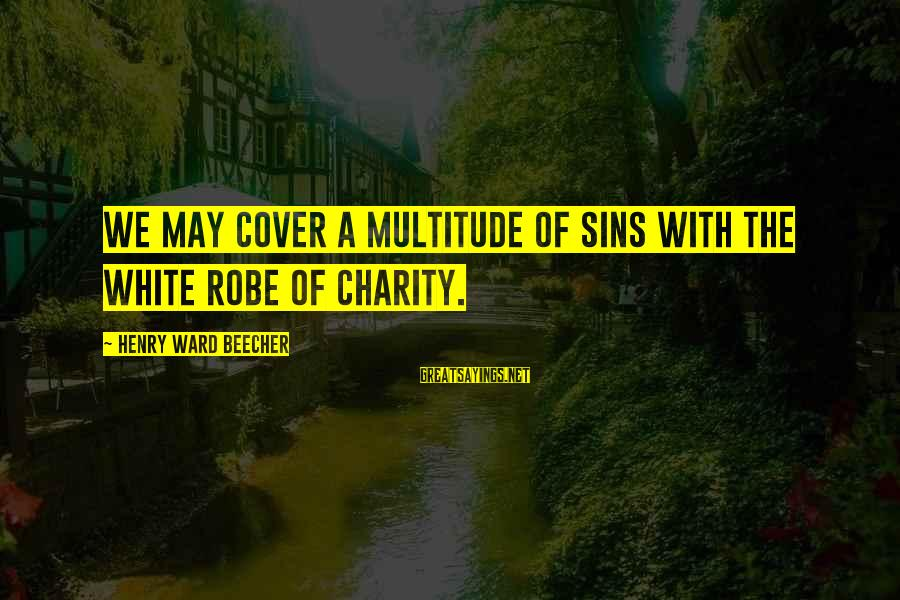 Ssf4 Abel Win Sayings By Henry Ward Beecher: We may cover a multitude of sins with the white robe of charity.