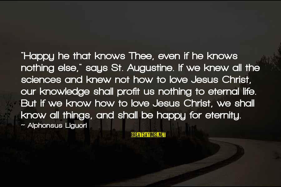 """St Augustine Sayings By Alphonsus Liguori: """"Happy he that knows Thee, even if he knows nothing else,"""" says St. Augustine. If"""