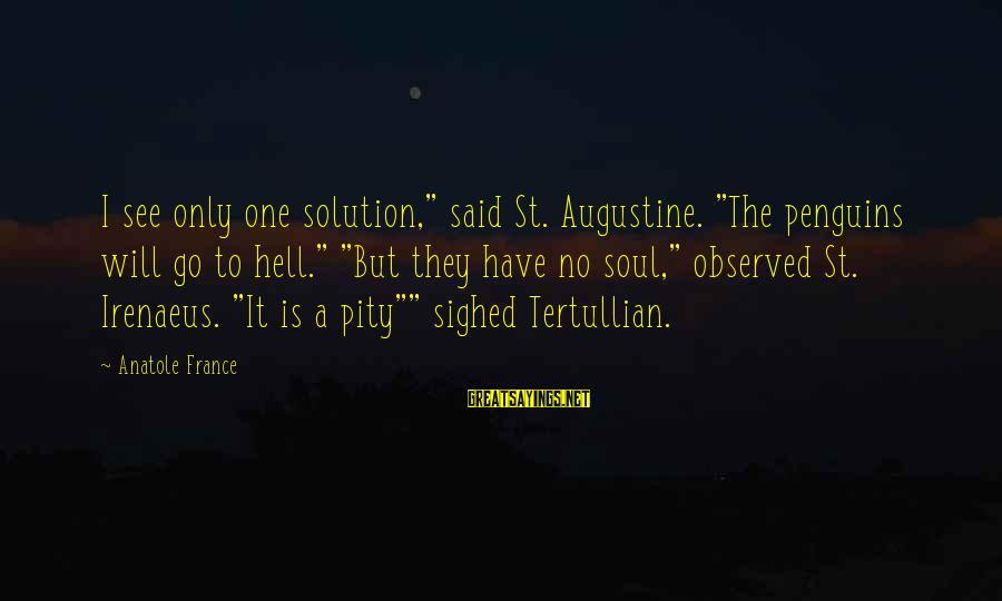 """St Augustine Sayings By Anatole France: I see only one solution,"""" said St. Augustine. """"The penguins will go to hell."""" """"But"""