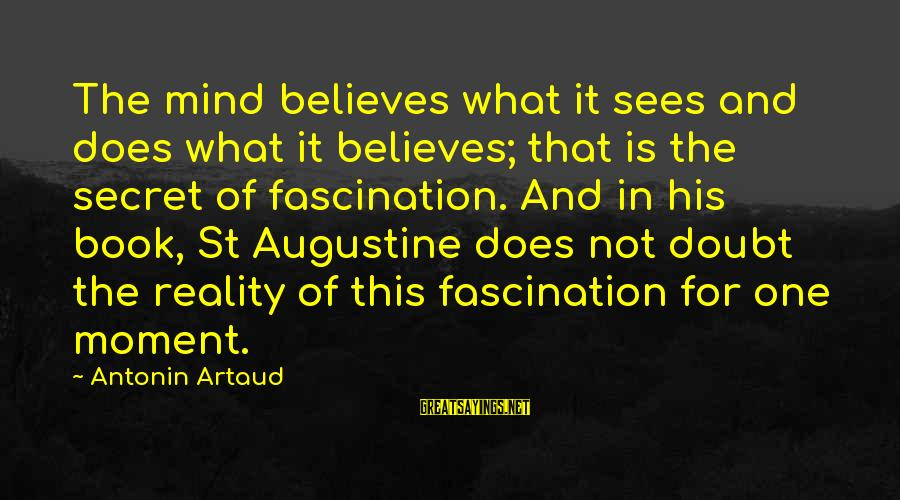 St Augustine Sayings By Antonin Artaud: The mind believes what it sees and does what it believes; that is the secret
