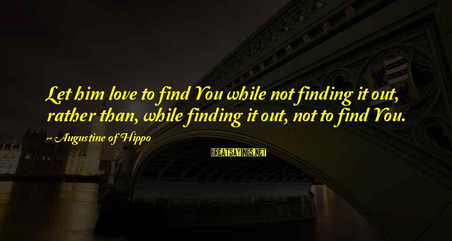 St Augustine Sayings By Augustine Of Hippo: Let him love to find You while not finding it out, rather than, while finding