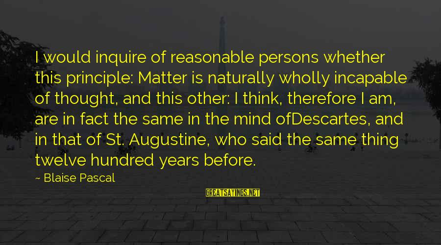 St Augustine Sayings By Blaise Pascal: I would inquire of reasonable persons whether this principle: Matter is naturally wholly incapable of