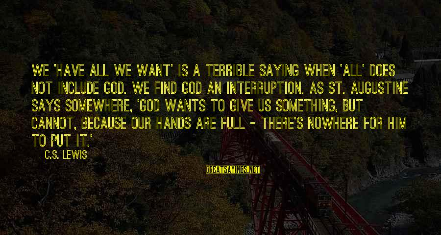 St Augustine Sayings By C.S. Lewis: We 'have all we want' is a terrible saying when 'all' does not include God.