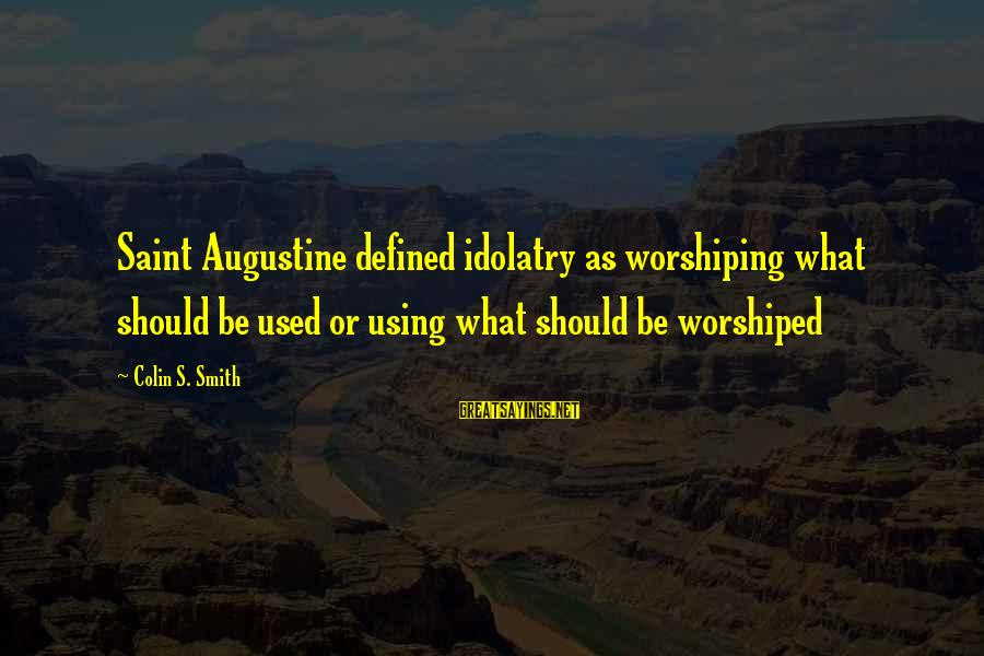 St Augustine Sayings By Colin S. Smith: Saint Augustine defined idolatry as worshiping what should be used or using what should be
