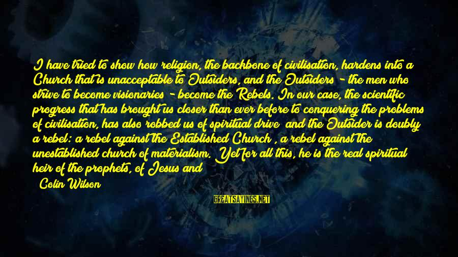 St Augustine Sayings By Colin Wilson: I have tried to show how religion, the backbone of civilisation, hardens into a Church
