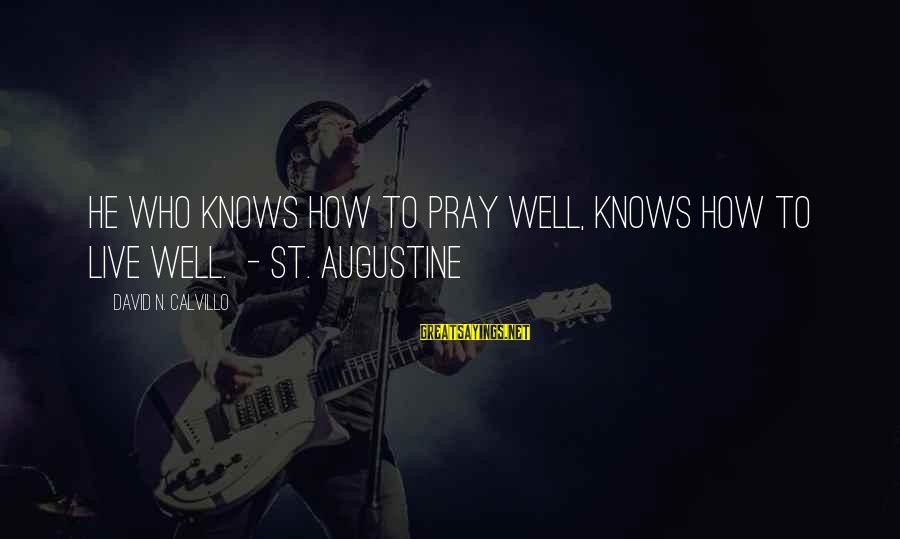 St Augustine Sayings By David N. Calvillo: He who knows how to pray well, knows how to live well. - St. Augustine