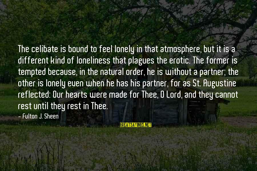 St Augustine Sayings By Fulton J. Sheen: The celibate is bound to feel lonely in that atmosphere, but it is a different