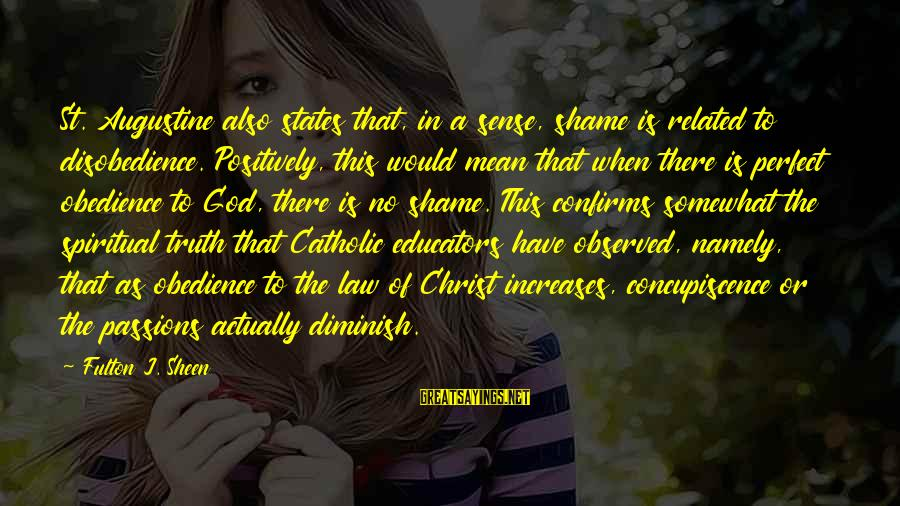 St Augustine Sayings By Fulton J. Sheen: St. Augustine also states that, in a sense, shame is related to disobedience. Positively, this