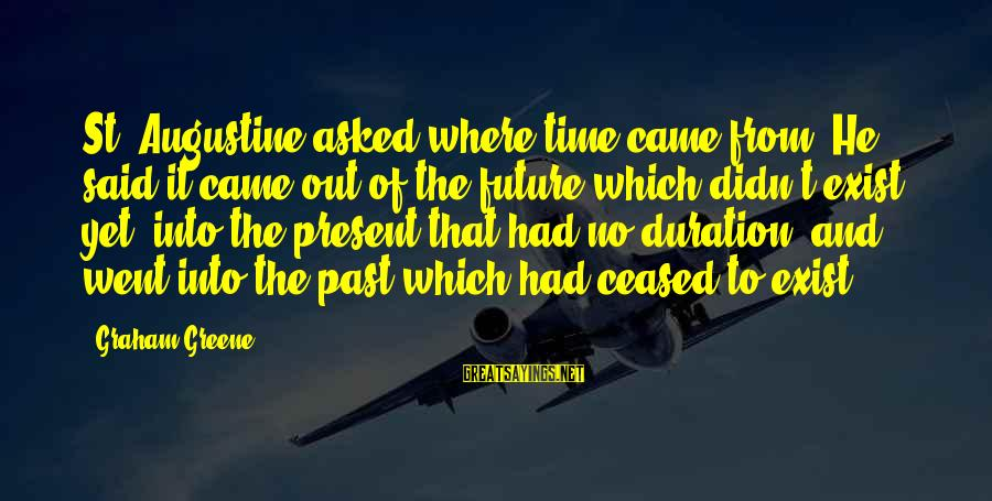 St Augustine Sayings By Graham Greene: St. Augustine asked where time came from. He said it came out of the future