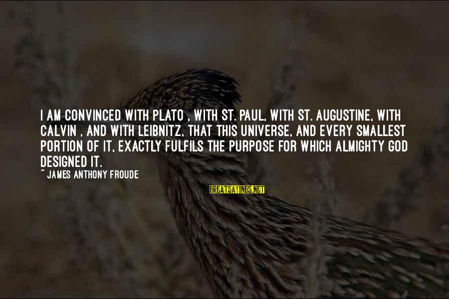 St Augustine Sayings By James Anthony Froude: I am convinced with Plato , with St. Paul, with St. Augustine, with Calvin ,
