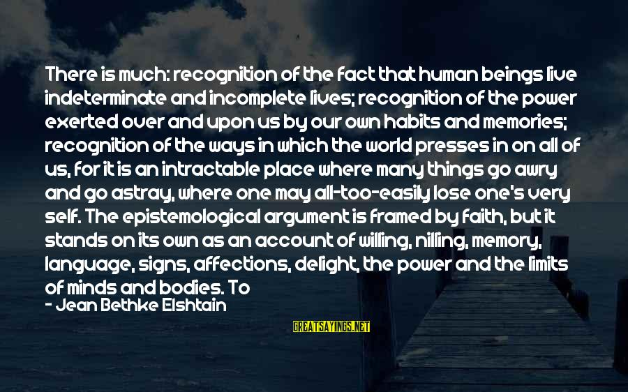 St Augustine Sayings By Jean Bethke Elshtain: There is much: recognition of the fact that human beings live indeterminate and incomplete lives;