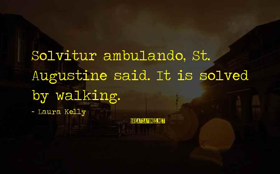 St Augustine Sayings By Laura Kelly: Solvitur ambulando, St. Augustine said. It is solved by walking.