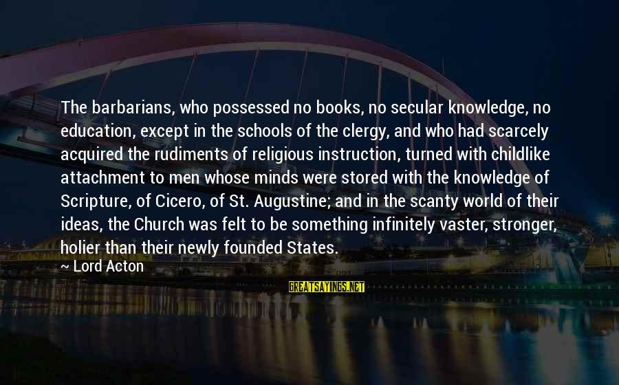 St Augustine Sayings By Lord Acton: The barbarians, who possessed no books, no secular knowledge, no education, except in the schools