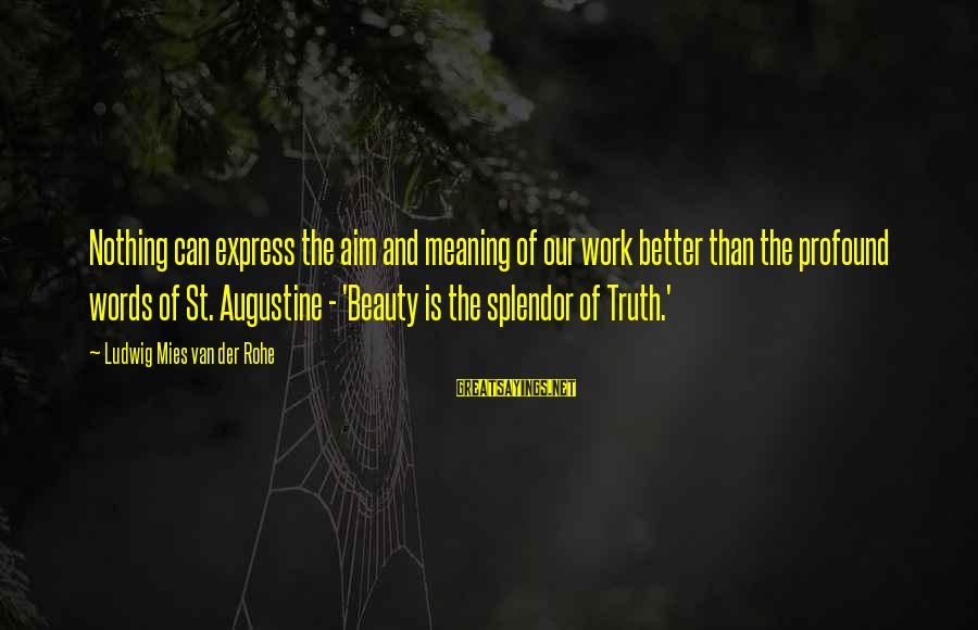 St Augustine Sayings By Ludwig Mies Van Der Rohe: Nothing can express the aim and meaning of our work better than the profound words