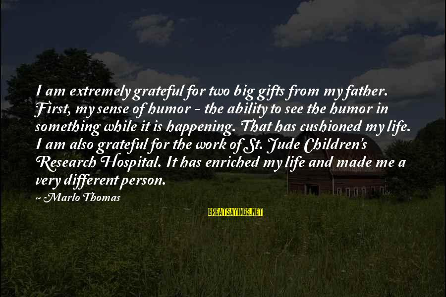 St Jude Children's Research Hospital Sayings By Marlo Thomas: I am extremely grateful for two big gifts from my father. First, my sense of