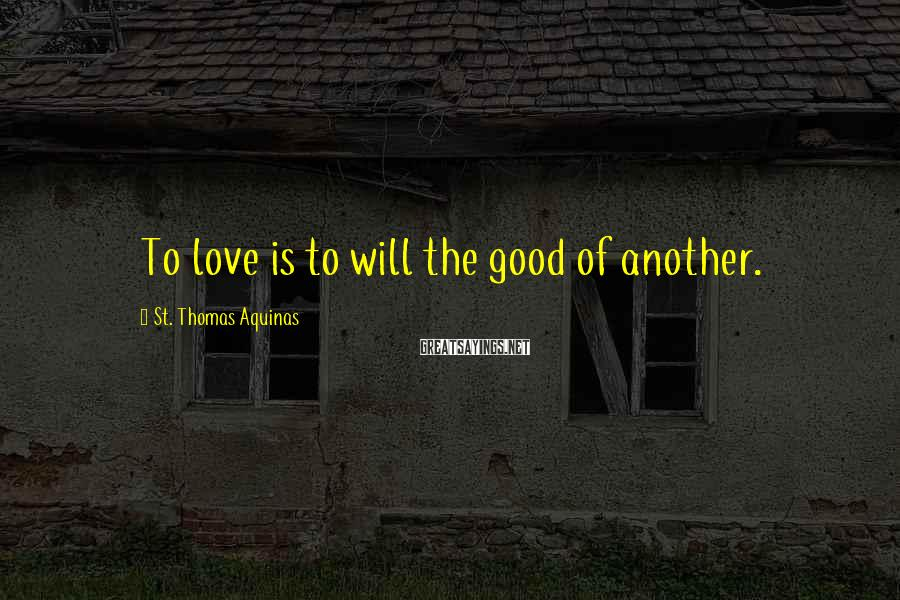 St. Thomas Aquinas Sayings: To love is to will the good of another.