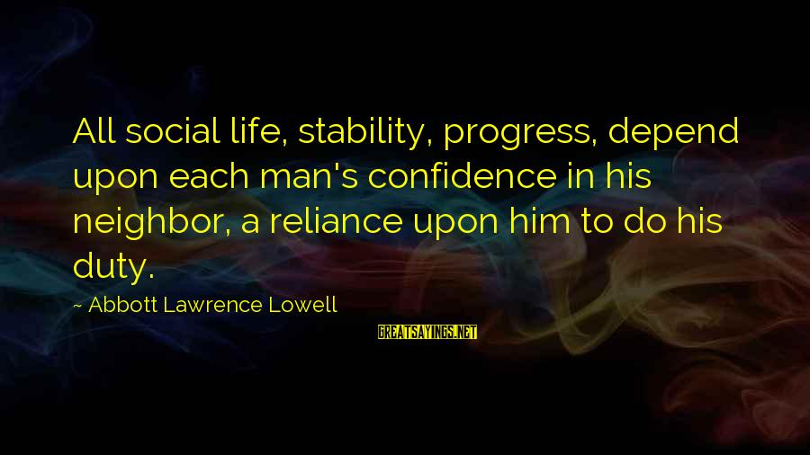 Stability In Life Sayings By Abbott Lawrence Lowell: All social life, stability, progress, depend upon each man's confidence in his neighbor, a reliance