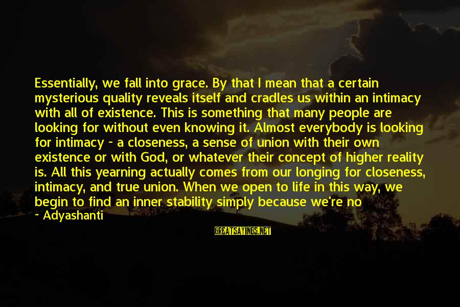 Stability In Life Sayings By Adyashanti: Essentially, we fall into grace. By that I mean that a certain mysterious quality reveals
