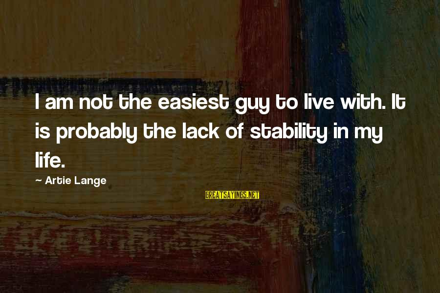 Stability In Life Sayings By Artie Lange: I am not the easiest guy to live with. It is probably the lack of