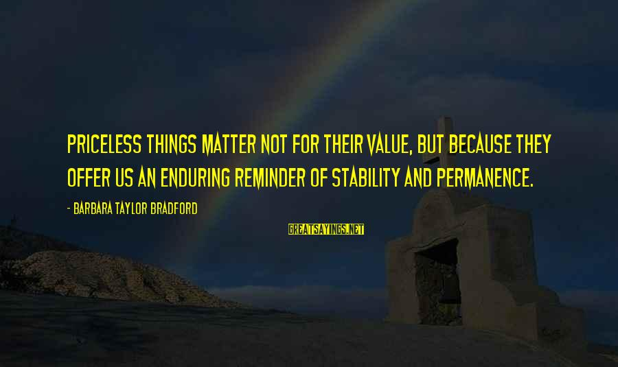 Stability In Life Sayings By Barbara Taylor Bradford: Priceless things matter not for their value, but because they offer us an enduring reminder