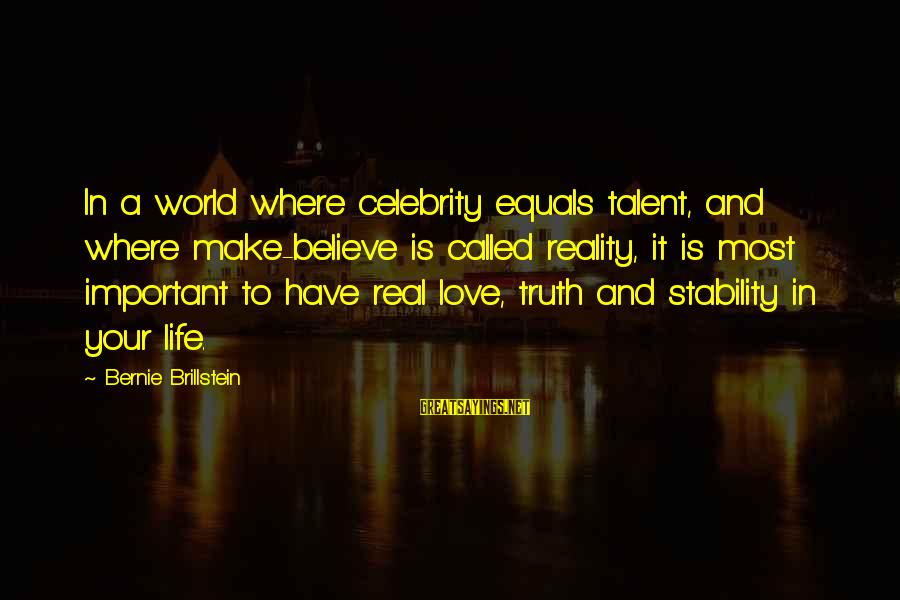 Stability In Life Sayings By Bernie Brillstein: In a world where celebrity equals talent, and where make-believe is called reality, it is
