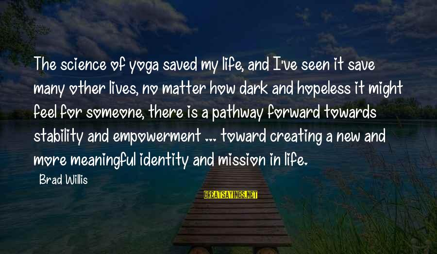 Stability In Life Sayings By Brad Willis: The science of yoga saved my life, and I've seen it save many other lives,