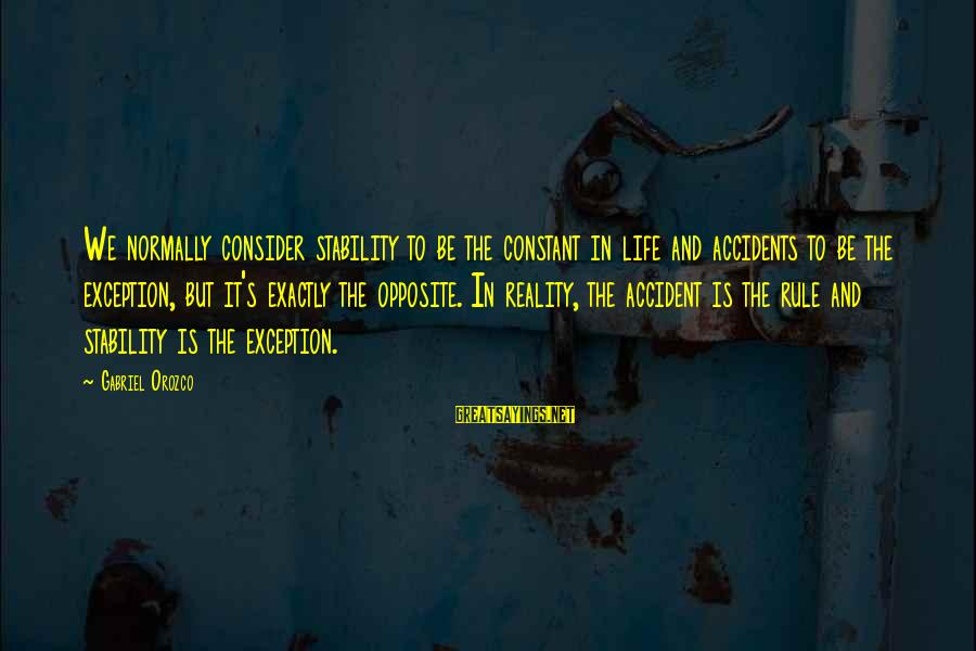 Stability In Life Sayings By Gabriel Orozco: We normally consider stability to be the constant in life and accidents to be the