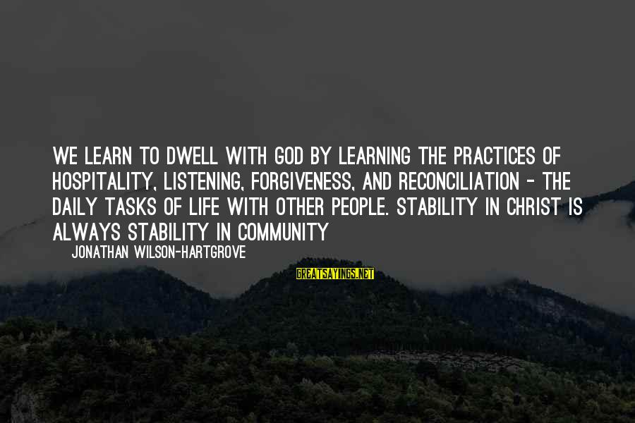Stability In Life Sayings By Jonathan Wilson-Hartgrove: We learn to dwell with God by learning the practices of hospitality, listening, forgiveness, and