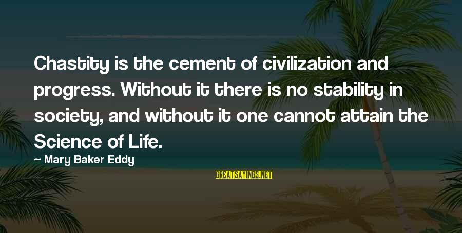 Stability In Life Sayings By Mary Baker Eddy: Chastity is the cement of civilization and progress. Without it there is no stability in