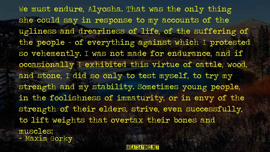 Stability In Life Sayings By Maxim Gorky: We must endure, Alyosha. That was the only thing she could say in response to