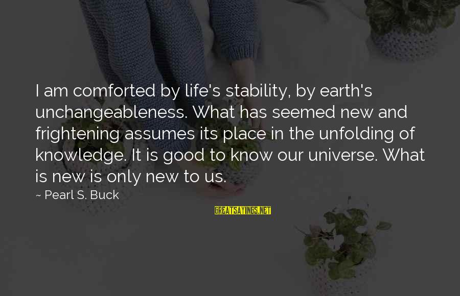 Stability In Life Sayings By Pearl S. Buck: I am comforted by life's stability, by earth's unchangeableness. What has seemed new and frightening