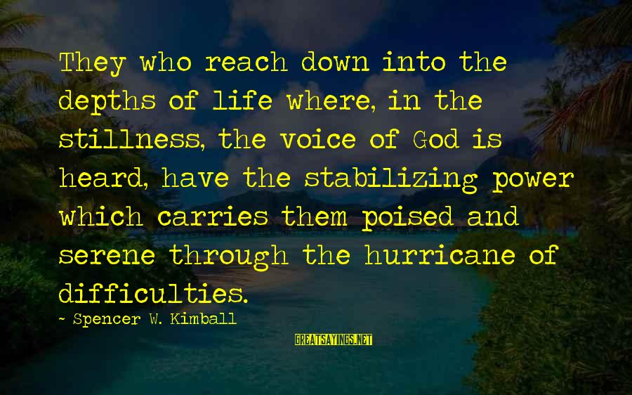 Stability In Life Sayings By Spencer W. Kimball: They who reach down into the depths of life where, in the stillness, the voice