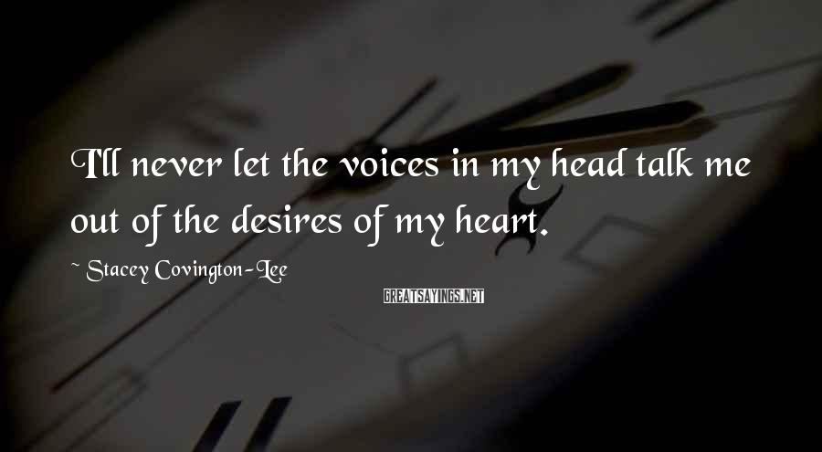 Stacey Covington-Lee Sayings: I'll never let the voices in my head talk me out of the desires of