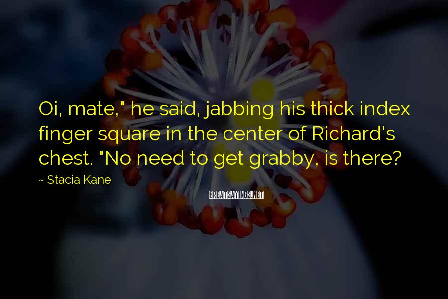 """Stacia Kane Sayings: Oi, mate,"""" he said, jabbing his thick index finger square in the center of Richard's"""