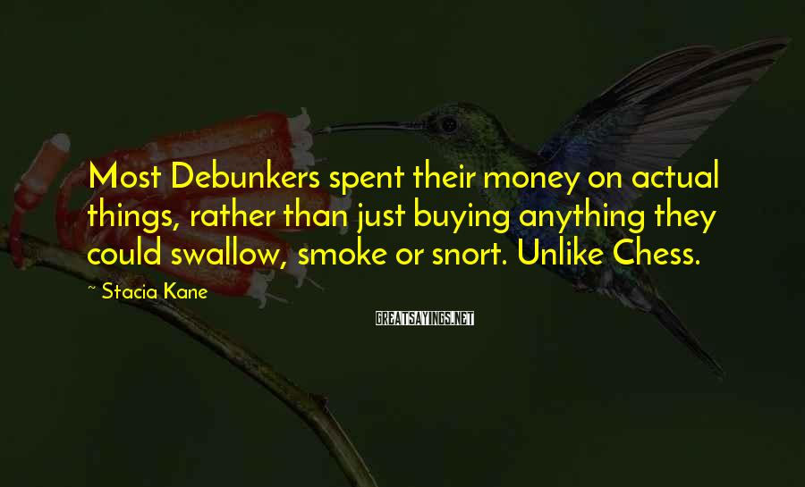 Stacia Kane Sayings: Most Debunkers spent their money on actual things, rather than just buying anything they could