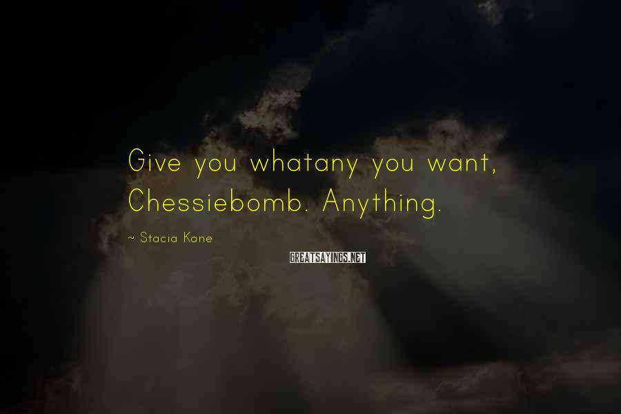 Stacia Kane Sayings: Give you whatany you want, Chessiebomb. Anything.