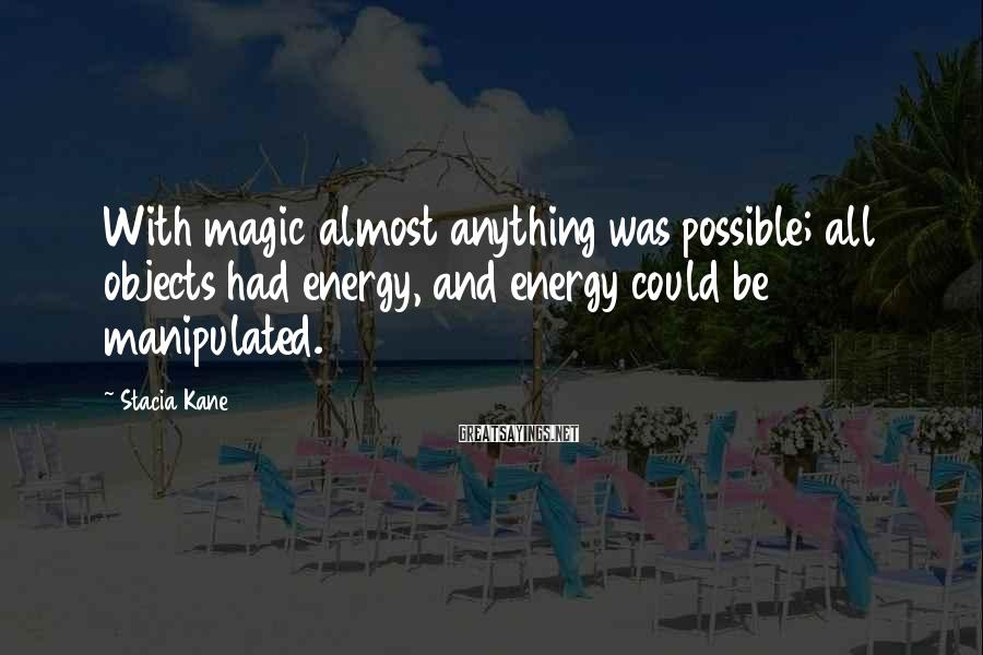 Stacia Kane Sayings: With magic almost anything was possible; all objects had energy, and energy could be manipulated.