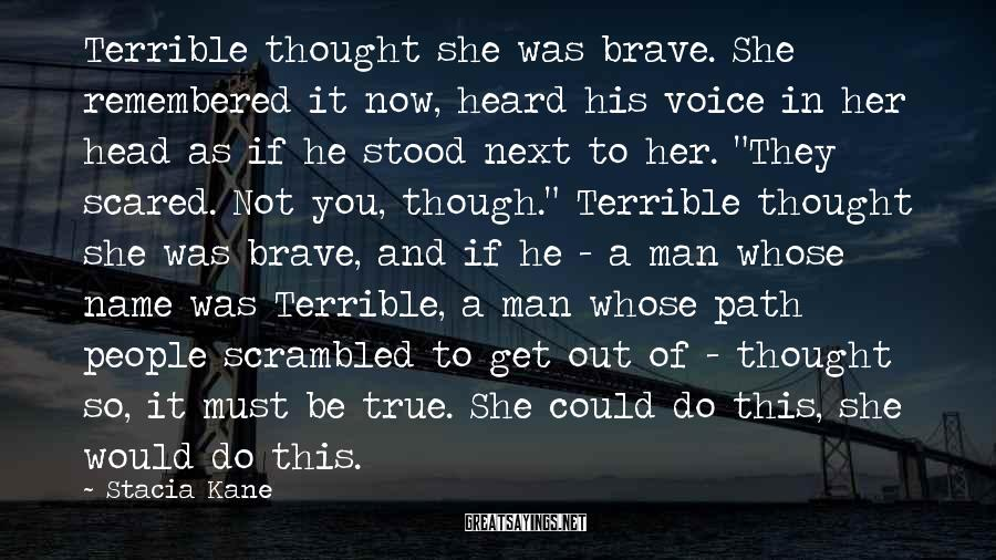 Stacia Kane Sayings: Terrible thought she was brave. She remembered it now, heard his voice in her head