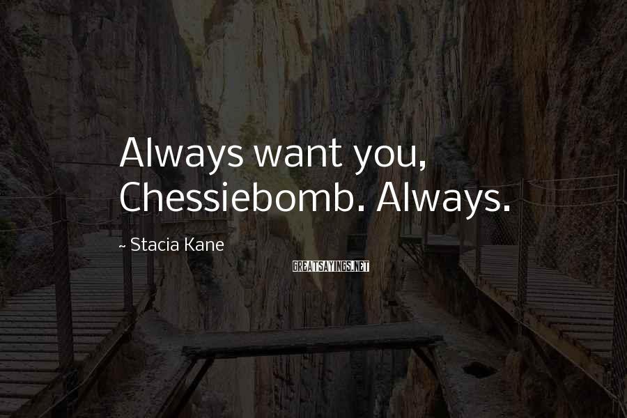 Stacia Kane Sayings: Always want you, Chessiebomb. Always.