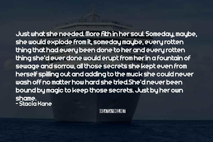 Stacia Kane Sayings: Just what she needed. More filth in her soul. Someday, maybe, she would explode from