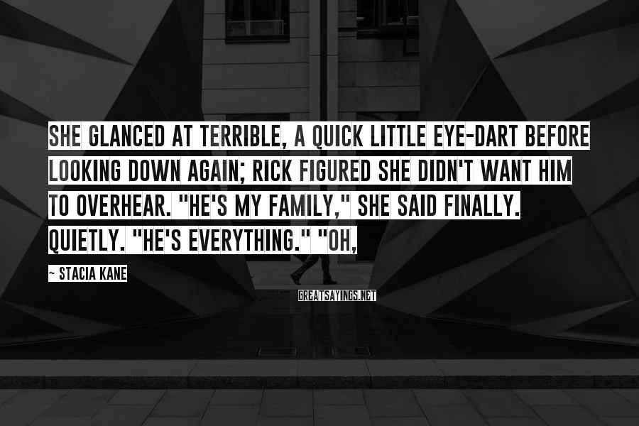 Stacia Kane Sayings: She glanced at Terrible, a quick little eye-dart before looking down again; Rick figured she