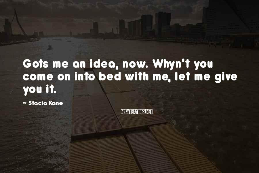Stacia Kane Sayings: Gots me an idea, now. Whyn't you come on into bed with me, let me