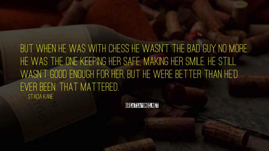 Stacia Kane Sayings: But when he was with Chess he wasn't the bad guy no more. He was