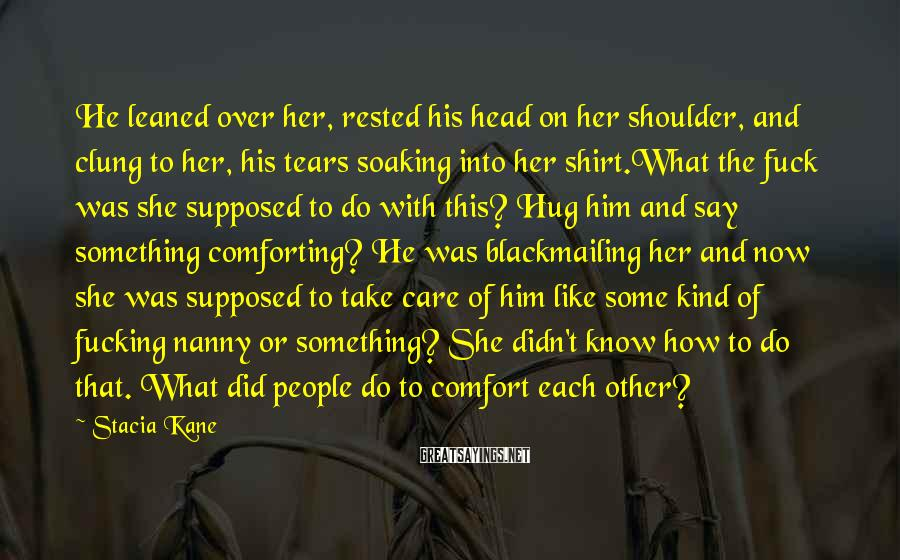 Stacia Kane Sayings: He leaned over her, rested his head on her shoulder, and clung to her, his