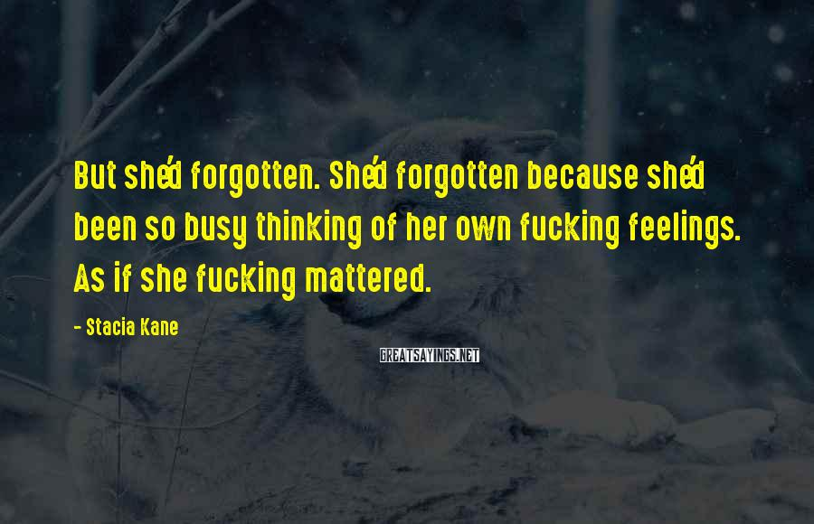 Stacia Kane Sayings: But she'd forgotten. She'd forgotten because she'd been so busy thinking of her own fucking